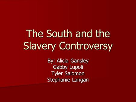 The South and the Slavery Controversy By: Alicia Gansley Gabby Lupoli Tyler Salomon Stephanie Langan.