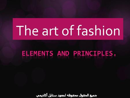 The art of fashion. What is fashion made from ? The good fashion has a combination of elements & principles of design. Elements of design are the building.