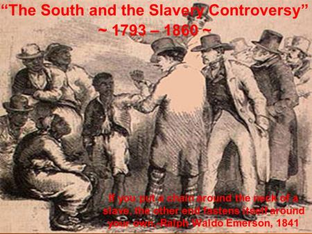 """The South and the Slavery Controversy"" ~ 1793 – 1860 ~ If you put a chain around the neck of a slave, the other end fastens itself around your own.-Ralph."