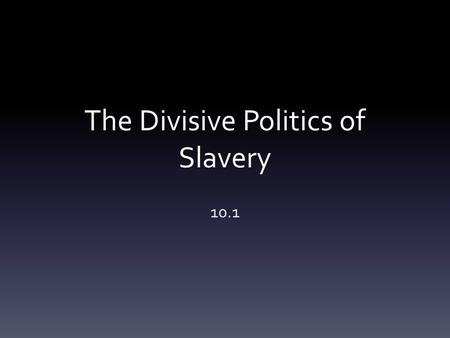 The Divisive Politics of Slavery 10.1. Industry in the North 1850's –more than 20,000 miles of track laid Cities transformed over night Many immigrants.