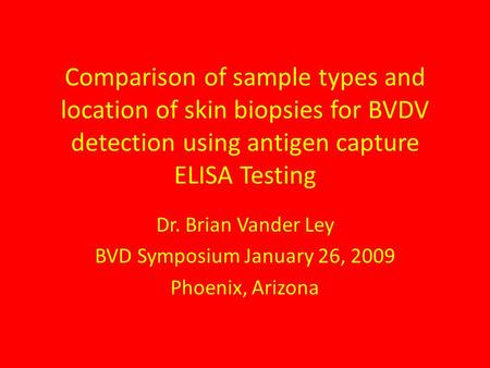 Comparison of sample types and location of skin biopsies for BVDV detection using antigen capture ELISA Testing Dr. Brian Vander Ley BVD Symposium January.