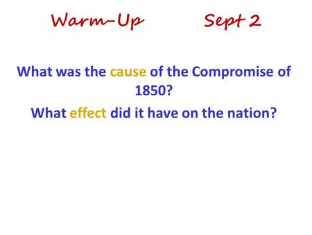 Warm-Up Sept 2 What was the cause of the Compromise of 1850? What effect did it have on the nation?
