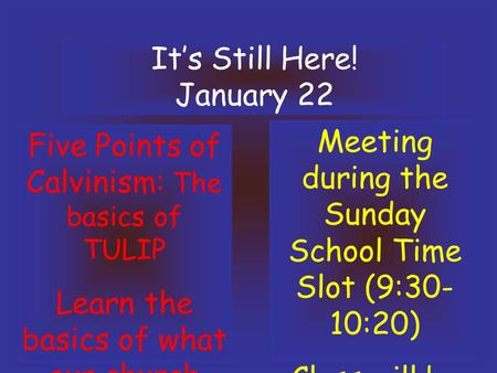 It's Still Here! January 22 Five Points of Calvinism: The basics of TULIP Learn the basics of what our church believes!! Meeting during the Sunday School.