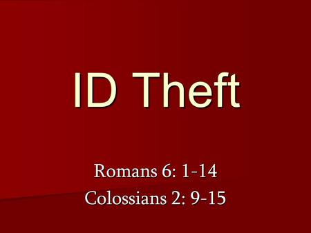ID Theft Romans 6: 1-14 Colossians 2: 9-15. How am I identified with Christ?