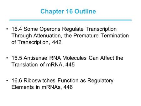 Chapter 16 Outline 16.4 Some Operons Regulate Transcription Through Attenuation, the Premature Termination of Transcription, 442 16.5 Antisense RNA Molecules.