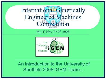 M.I.T, Nov 7 th -9 th 2008 International Genetically Engineered Machines Competition An introduction to the University of Sheffield 2008 iGEM Team…