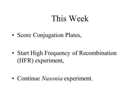 This Week Score Conjugation Plates, Start High Frequency of Recombination (HFR) experiment, Continue Nasonia experiment.