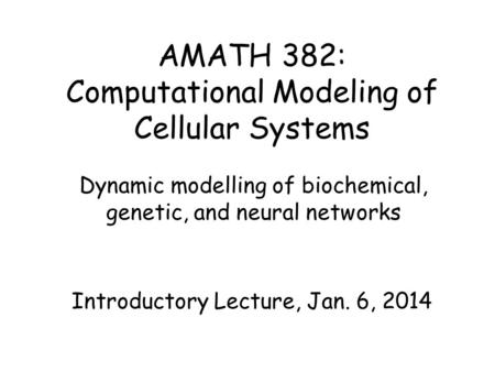 AMATH 382: Computational Modeling of Cellular Systems Dynamic modelling of biochemical, genetic, and neural networks Introductory Lecture, Jan. 6, 2014.