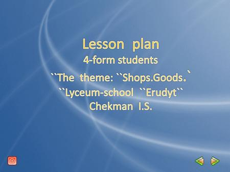 The theme: Shops.Goods. The aims: to develop children`s skills in speaking about the types of shops; to name the types of goods; to improve dialogucal.