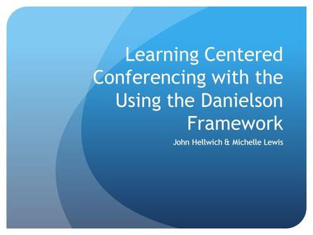 Learning Centered Conferencing with the Using the Danielson Framework John Hellwich & Michelle Lewis.