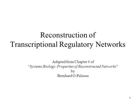 "1 Reconstruction of Transcriptional Regulatory Networks Adapted from Chapter 4 of ""Systems Biology: Properties of Reconstructed Networks"" by Bernhard O.Palsson."