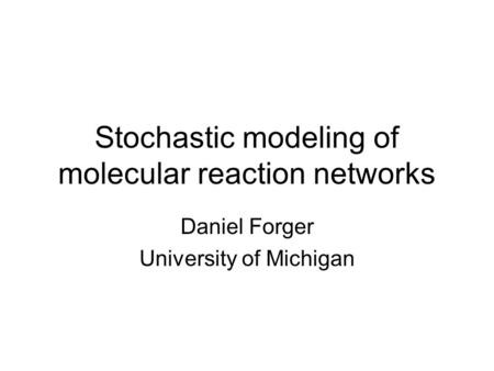 Stochastic modeling of molecular reaction networks Daniel Forger University of Michigan.