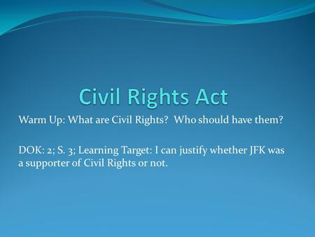 Warm Up: What are Civil Rights? Who should have them? DOK: 2; S. 3; Learning Target: I can justify whether JFK was a supporter of Civil Rights or not.