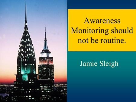 Awareness Monitoring should not be routine. Jamie Sleigh.