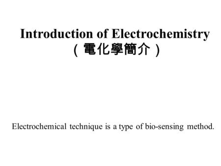 Introduction of Electrochemistry (電化學簡介) Electrochemical technique is a type of bio-sensing method.