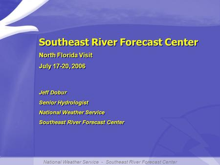 National Weather Service - Southeast River Forecast Center Southeast River Forecast Center North Florida Visit July 17-20, 2006 Southeast River Forecast.
