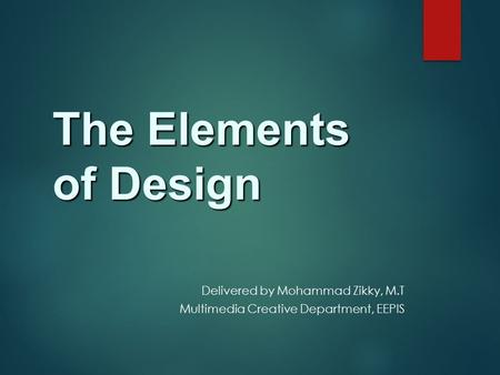 The Elements of Design Delivered by Mohammad Zikky, M.T Multimedia Creative Department, EEPIS.