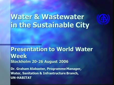 Water & Wastewater in the Sustainable City Presentation to World Water Week Stockholm 20-26 August 2006 Dr. Graham Alabaster, Programme Manager, Water,