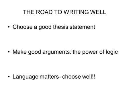 THE ROAD TO WRITING WELL Choose a good thesis statement Make good arguments: the power of logic Language matters- choose well!!