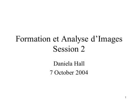 1 Formation et Analyse d'Images Session 2 Daniela Hall 7 October 2004.