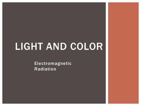 Electromagnetic Radiation LIGHT AND COLOR. Key Question: What are some useful properties of light? PROPERTIES AND SOURCES OF LIGHT.