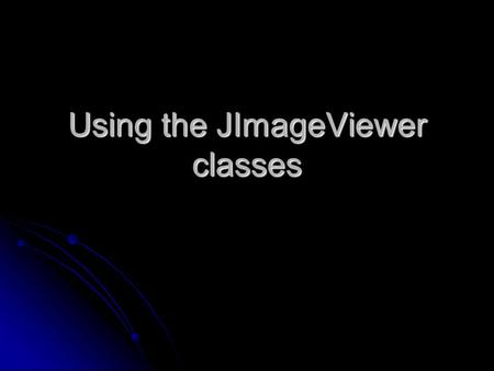 Using the JImageViewer classes. JImageViewer classes JImageViewer class JImageViewer class ImagePanel class ImagePanel class Image class Image class.