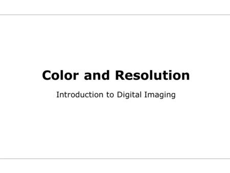 Color and Resolution Introduction to Digital Imaging.