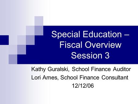 Special Education – Fiscal Overview Session 3 Kathy Guralski, School Finance Auditor Lori Ames, School Finance Consultant 12/12/06.
