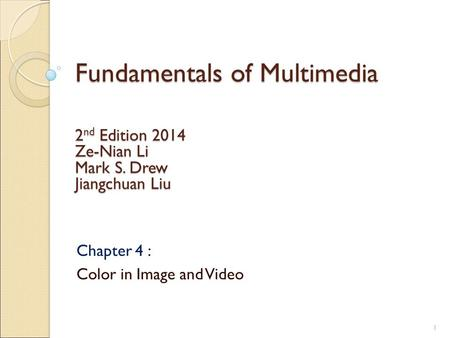 Fundamentals of Multimedia Chapter 4 : Color in Image and Video 2 nd Edition 2014 Ze-Nian Li Mark S. Drew Jiangchuan Liu 1.