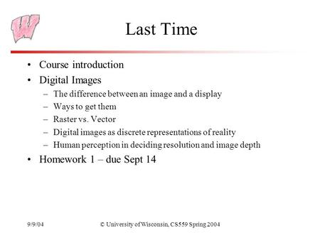 9/9/04© University of Wisconsin, CS559 Spring 2004 Last Time Course introduction Digital Images –The difference between an image and a display –Ways to.