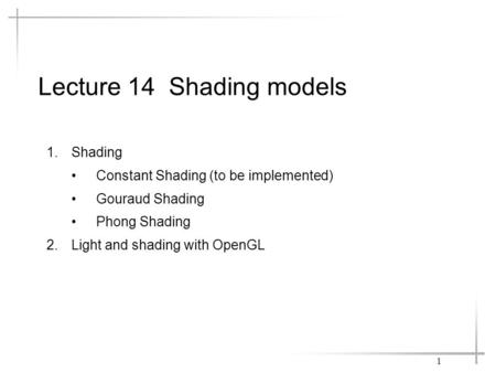 Lecture 14 Shading models 1.Shading Constant Shading (to be implemented) Gouraud Shading Phong Shading 2.Light and shading with OpenGL 1.