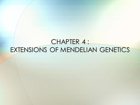 CHAPTER 4 : EXTENSIONS OF MENDELIAN GENETICS