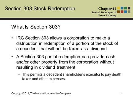 Section 303 Stock Redemption Chapter 41 Tools & Techniques of Estate Planning Copyright 2011, The National Underwriter Company1 IRC Section 303 allows.