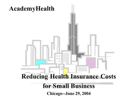 AcademyHealth Reducing Health Insurance Costs for Small Business Chicago--June 29, 2004.