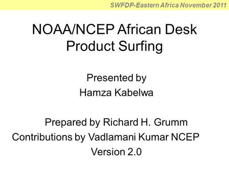 SWFDP-Eastern Africa November 2011 NOAA/NCEP African Desk Product Surfing Presented by Hamza Kabelwa Prepared by Richard H. Grumm Contributions by Vadlamani.