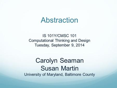 Abstraction IS 101Y/CMSC 101 Computational Thinking and Design Tuesday, September 9, 2014 Carolyn Seaman Susan Martin University of Maryland, Baltimore.