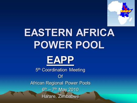 EASTERN AFRICA POWER POOL EAPP 5 th Coordination Meeting Of African Regional Power Pools 6 th – 7 th May 2010 Harare, Zimbabwe.
