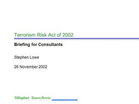 26 November 2002 Stephen Lowe Terrorism Risk Act of 2002 Briefing for Consultants.