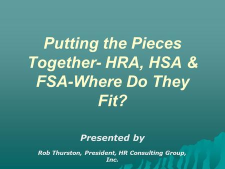 Putting the Pieces Together- HRA, HSA & FSA-Where Do They Fit? Presented by Rob Thurston, President, HR Consulting Group, Inc. March 13, 2006.