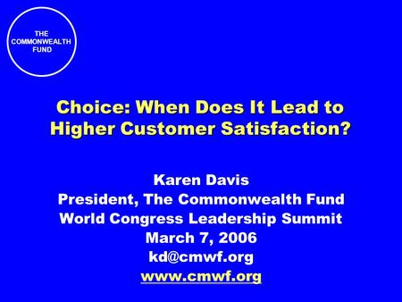 THE COMMONWEALTH FUND Choice: When Does It Lead to Higher Customer Satisfaction? Karen Davis President, The Commonwealth Fund World Congress Leadership.