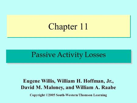 Chapter 11 Passive Activity Losses Copyright ©2005 South-Western/Thomson Learning Eugene Willis, William H. Hoffman, Jr., David M. Maloney, and William.