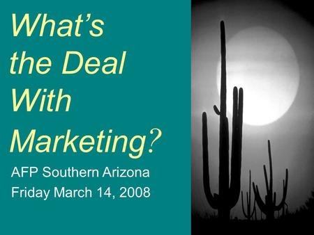 So… What's the Deal With Marketing ? AFP Southern Arizona Friday March 14, 2008.