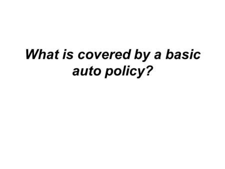 What is covered by a basic auto policy?. 1. Bodily Injury Liability This coverage applies to injuries that you, the designated driver or policyholder,