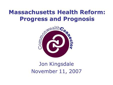 Jon Kingsdale November 11, 2007 Massachusetts Health Reform: Progress and Prognosis.
