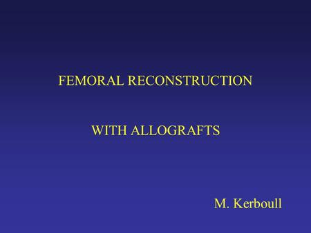 FEMORAL RECONSTRUCTION WITH ALLOGRAFTS M. Kerboull.