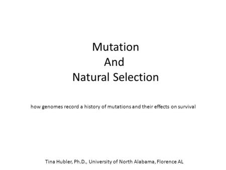 Mutation And Natural Selection how genomes record a history of mutations and their effects on survival Tina Hubler, Ph.D., University of North Alabama,