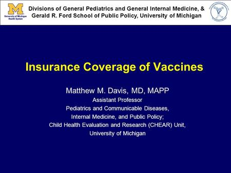 Insurance Coverage of Vaccines Matthew M. Davis, MD, MAPP Assistant Professor Pediatrics and Communicable Diseases, Internal Medicine, and Public Policy;