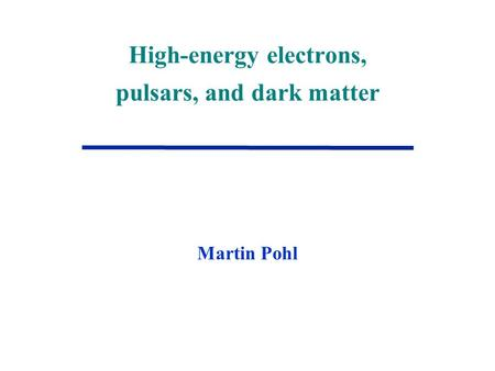 High-energy electrons, pulsars, and dark matter Martin Pohl.