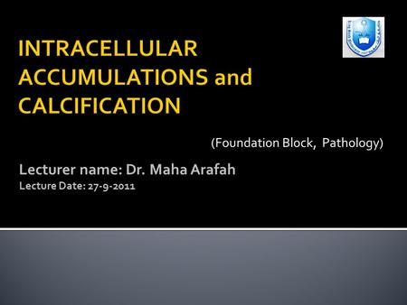 Lecturer name: Dr. Maha Arafah Lecture Date: 27-9-2011 (Foundation Block, Pathology)