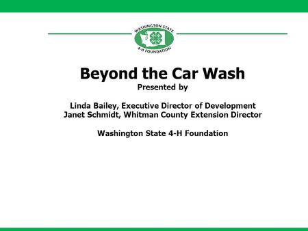 Beyond the Car Wash Presented by Linda Bailey, Executive Director of Development Janet Schmidt, Whitman County Extension Director Washington State 4-H.